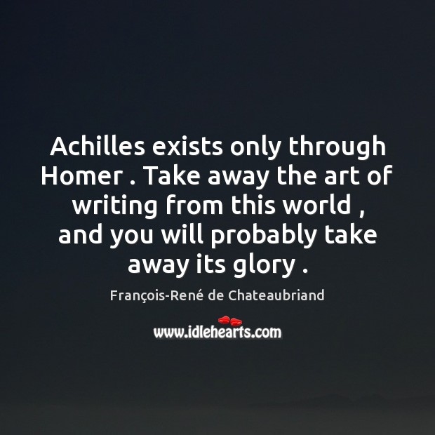 Image, Achilles exists only through Homer . Take away the art of writing from