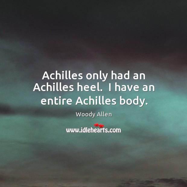 Image, Achilles only had an Achilles heel.  I have an entire Achilles body.
