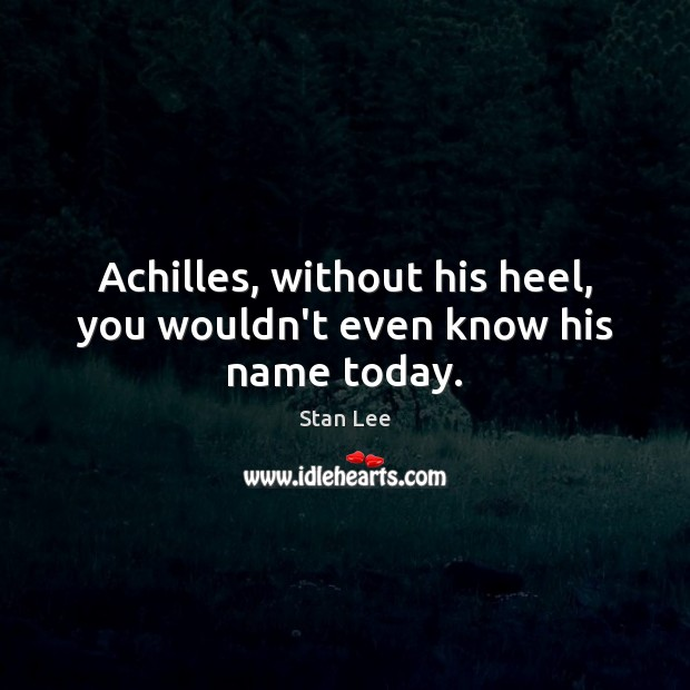 Achilles, without his heel, you wouldn't even know his name today. Image
