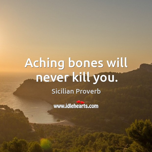 Image, Aching bones will never kill you.