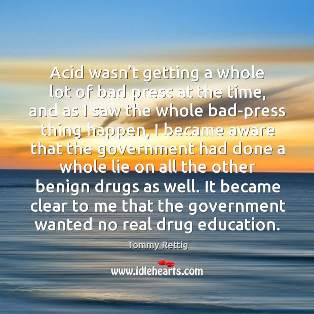 Acid wasn't getting a whole lot of bad press at the time, and as I saw the whole bad-press thing happen Image