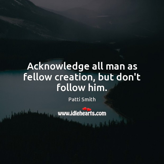 Acknowledge all man as fellow creation, but don't follow him. Patti Smith Picture Quote