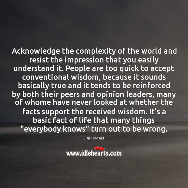 Acknowledge the complexity of the world and resist the impression that you Jim Rogers Picture Quote