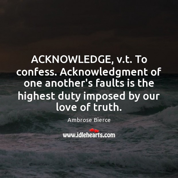 Image, ACKNOWLEDGE, v.t. To confess. Acknowledgment of one another's faults is the