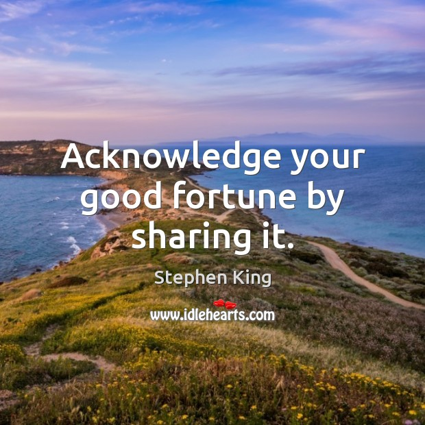 Image, Acknowledge your good fortune by sharing it.