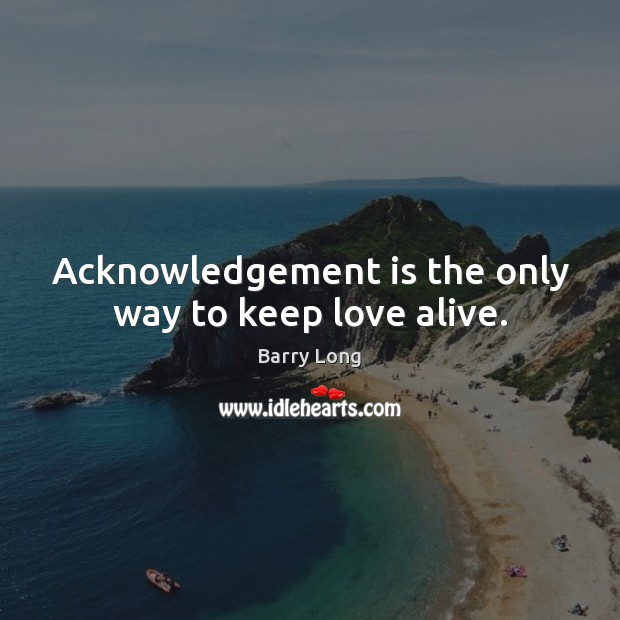 Acknowledgement is the only way to keep love alive. Barry Long Picture Quote