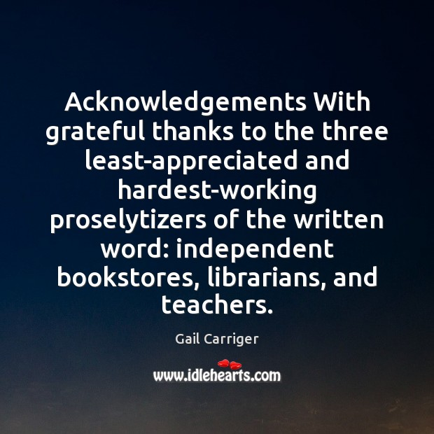 Acknowledgements With grateful thanks to the three least-appreciated and hardest-working proselytizers of Gail Carriger Picture Quote