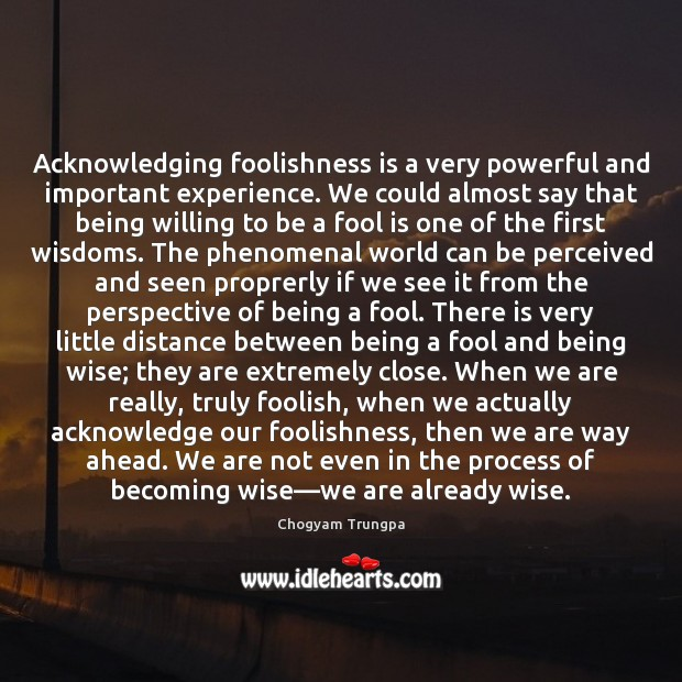 Image, Acknowledging foolishness is a very powerful and important experience. We could almost