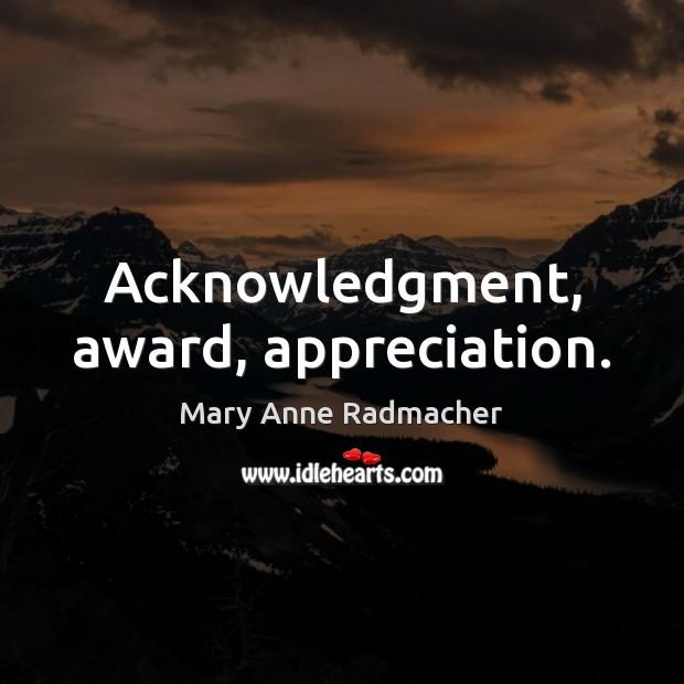 Acknowledgment, award, appreciation. Mary Anne Radmacher Picture Quote