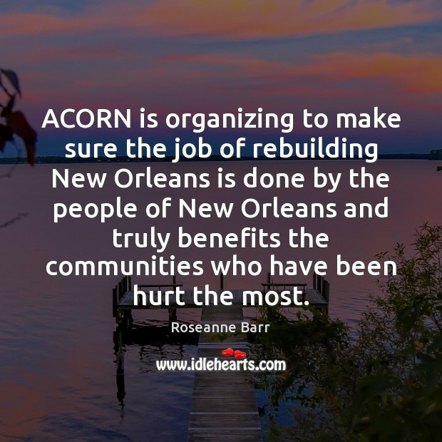 ACORN is organizing to make sure the job of rebuilding New Orleans Roseanne Barr Picture Quote