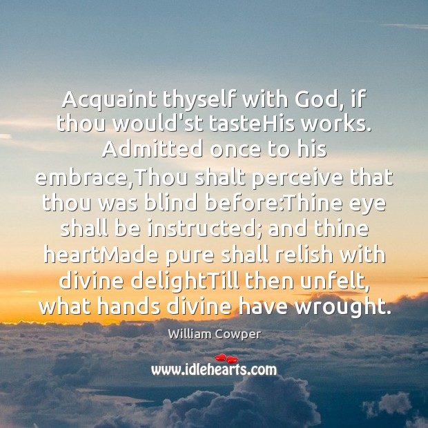 Acquaint thyself with God, if thou would'st tasteHis works. Admitted once to William Cowper Picture Quote