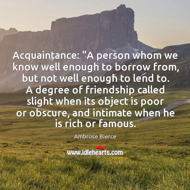 "Image, Acquaintance: ""A person whom we know well enough to borrow from, but"