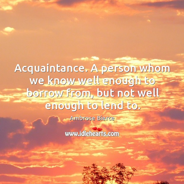 Acquaintance. A person whom we know well enough to borrow from, but not well enough to lend to. Image