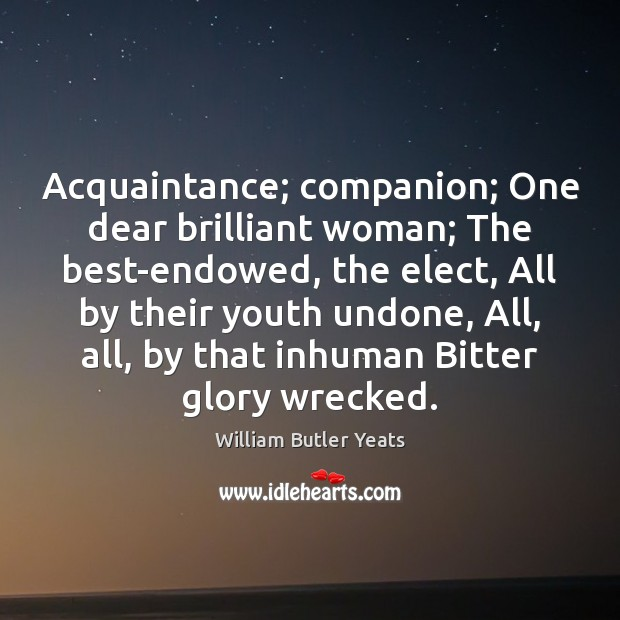Acquaintance; companion; One dear brilliant woman; The best-endowed, the elect, All by William Butler Yeats Picture Quote