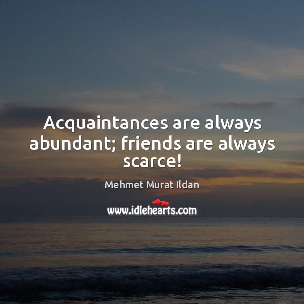 Image, Acquaintances are always abundant; friends are always scarce!
