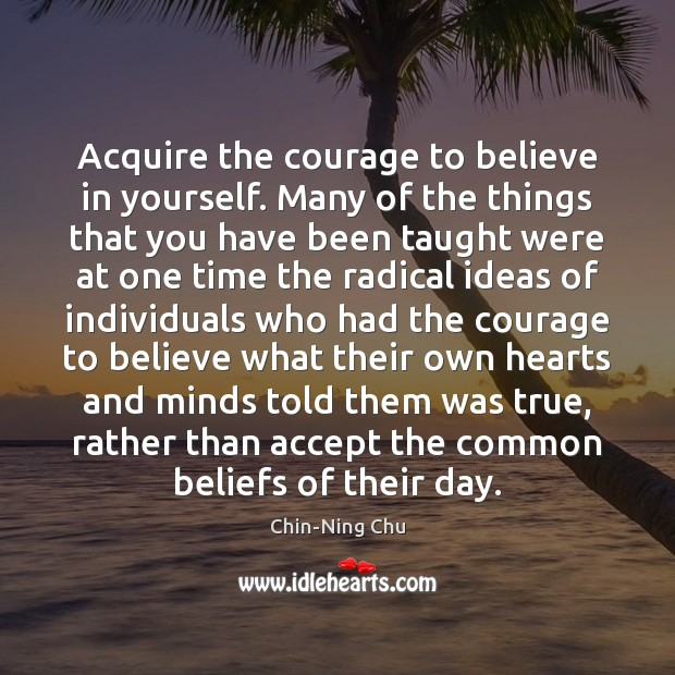 Acquire the courage to believe in yourself. Many of the things that Image