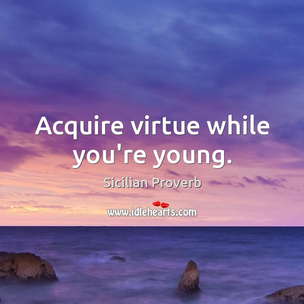 Image, Acquire virtue while you're young.
