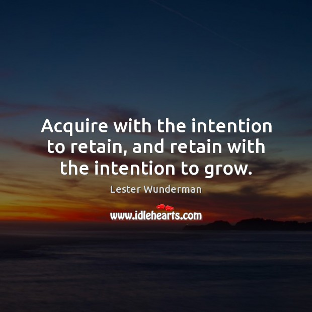 Acquire with the intention to retain, and retain with the intention to grow. Image