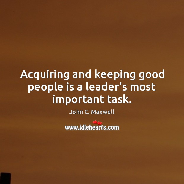 Acquiring and keeping good people is a leader's most important task. Good People Quotes Image