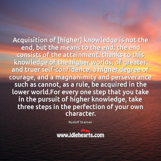 Acquisition of [higher] knowledge is not the end, but the means to Rudolf Steiner Picture Quote