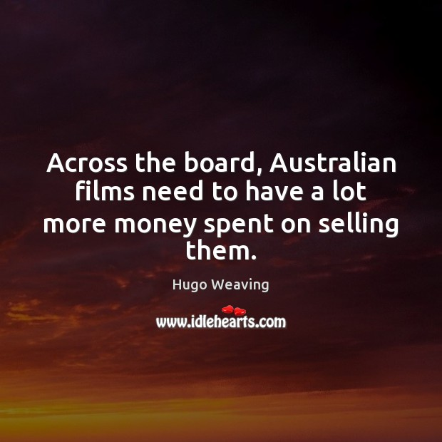 Across the board, Australian films need to have a lot more money spent on selling them. Hugo Weaving Picture Quote