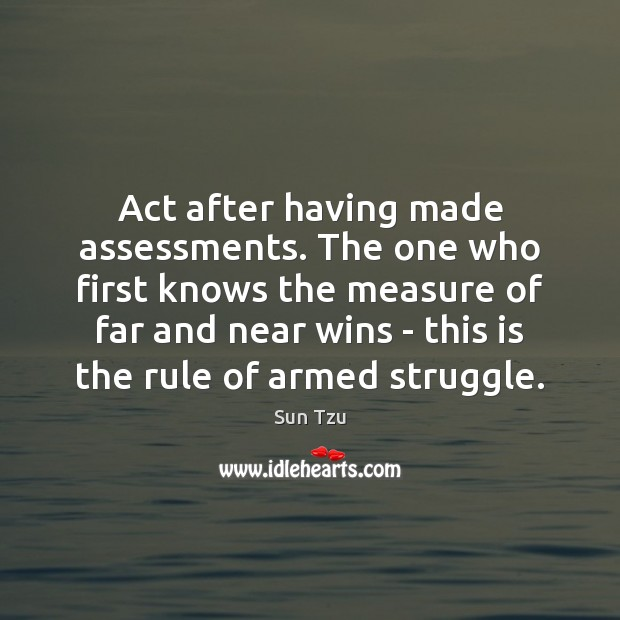 Act after having made assessments. The one who first knows the measure Image