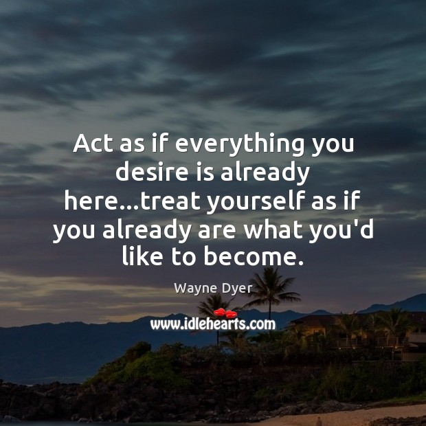 Image, Act as if everything you desire is already here…treat yourself as