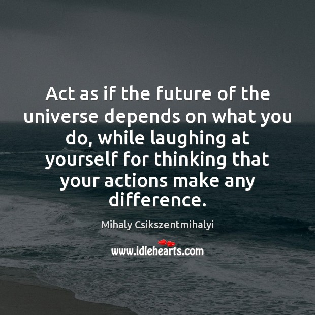 Act as if the future of the universe depends on what you Mihaly Csikszentmihalyi Picture Quote