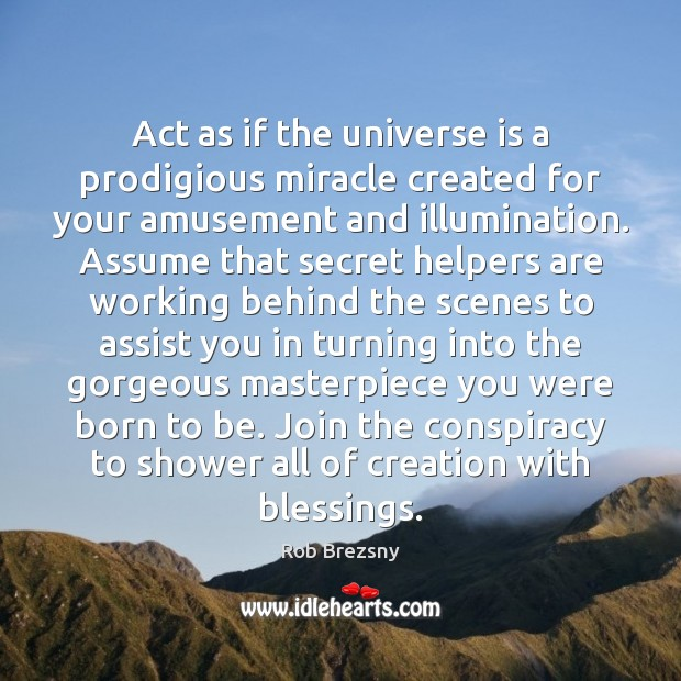 Act as if the universe is a prodigious miracle created for your Rob Brezsny Picture Quote
