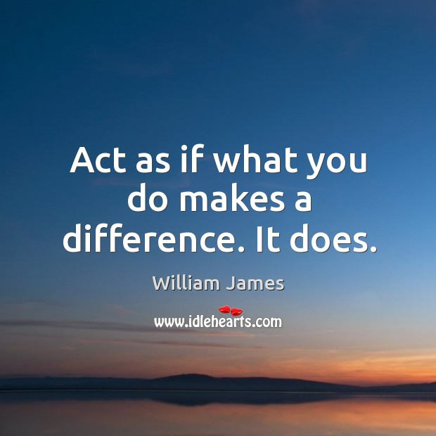Act as if what you do makes a difference. It does. Image