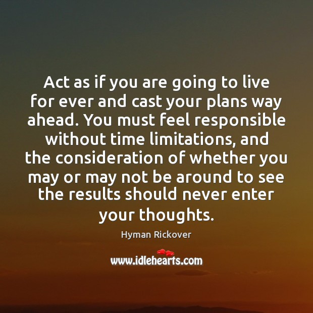 Act as if you are going to live for ever and cast Hyman Rickover Picture Quote