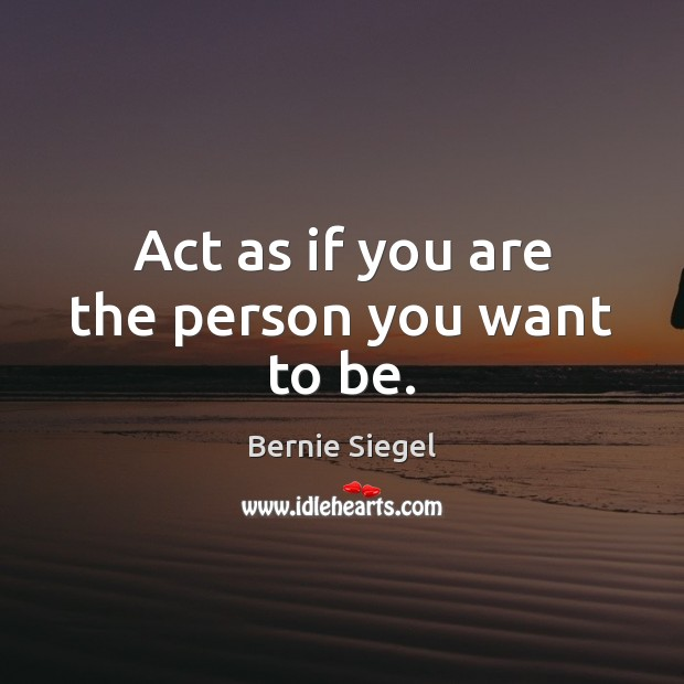 Image, Act as if you are the person you want to be.
