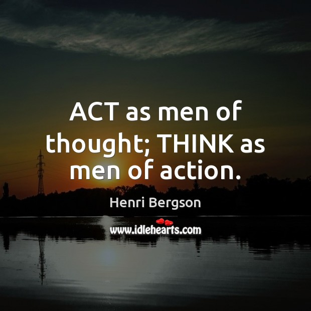 ACT as men of thought; THINK as men of action. Henri Bergson Picture Quote