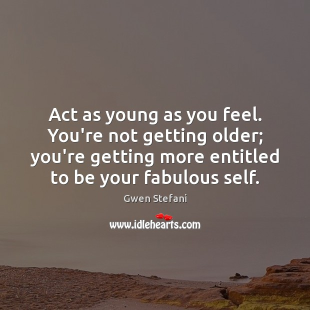 Act as young as you feel. You're not getting older; you're getting Image