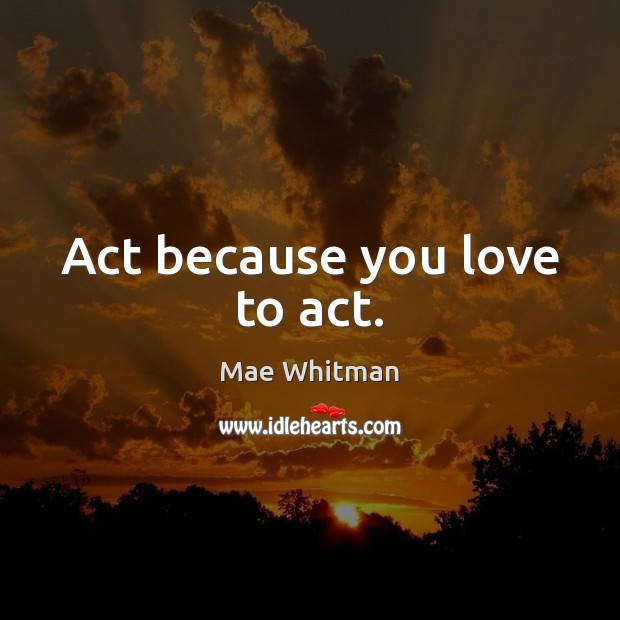 Act because you love to act. Mae Whitman Picture Quote