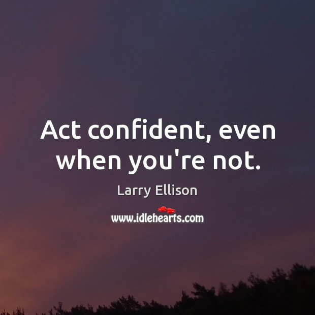 Act confident, even when you're not. Larry Ellison Picture Quote