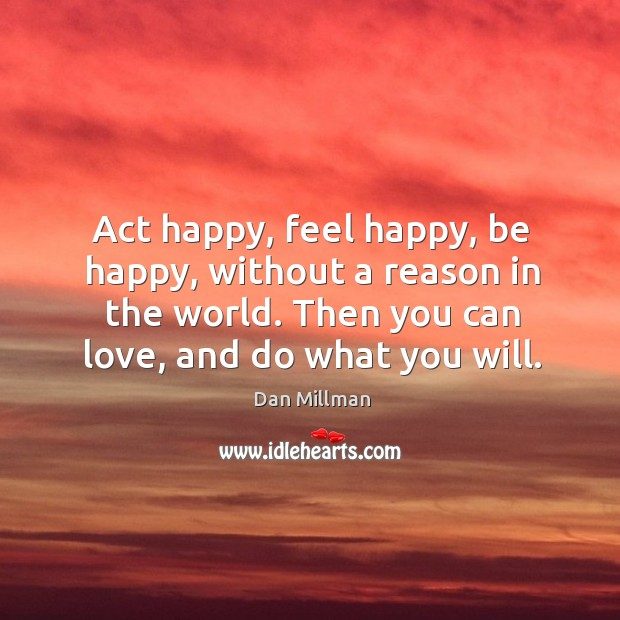 Act happy, feel happy, be happy, without a reason in the world. Then you can love, and do what you will. Image