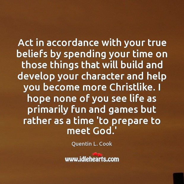 Act in accordance with your true beliefs by spending your time on Quentin L. Cook Picture Quote