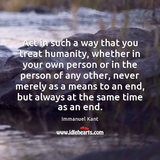 Act in such a way that you treat humanity, whether in your Image