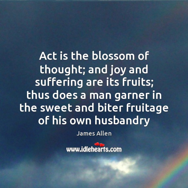 Act is the blossom of thought; and joy and suffering are its Image