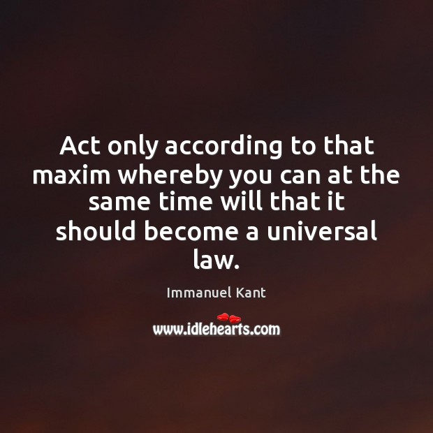 Act only according to that maxim whereby you can at the same Immanuel Kant Picture Quote