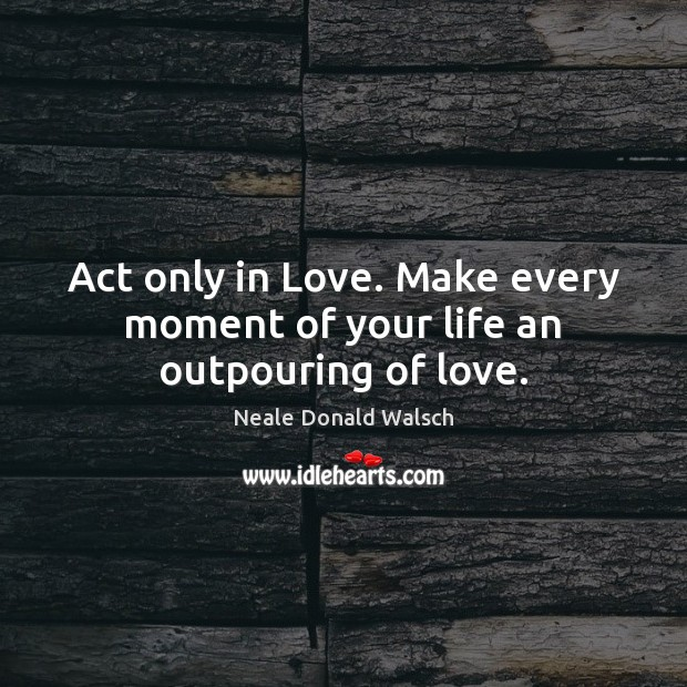 Image, Act only in Love. Make every moment of your life an outpouring of love.
