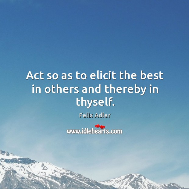 Act so as to elicit the best in others and thereby in thyself. Image
