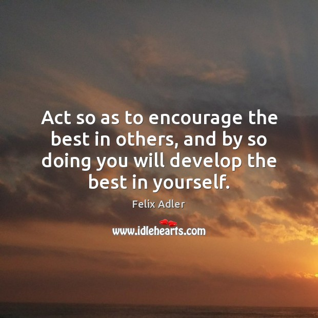 Act so as to encourage the best in others, and by so Felix Adler Picture Quote
