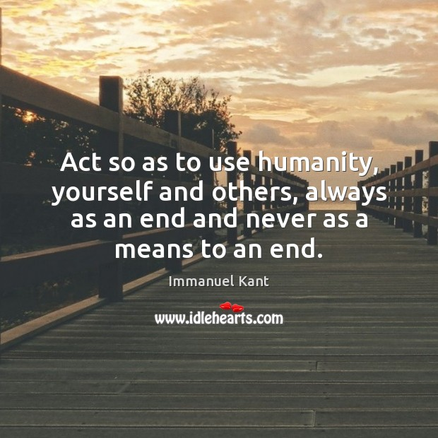 Image, Act so as to use humanity, yourself and others, always as an