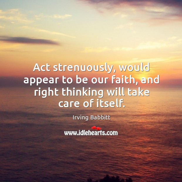 Act strenuously, would appear to be our faith, and right thinking will take care of itself. Irving Babbitt Picture Quote
