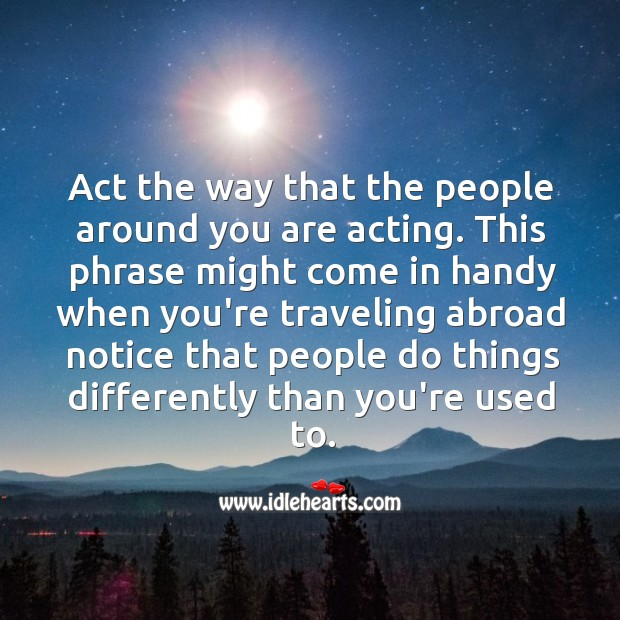 Act the way that the people around you are acting. Image