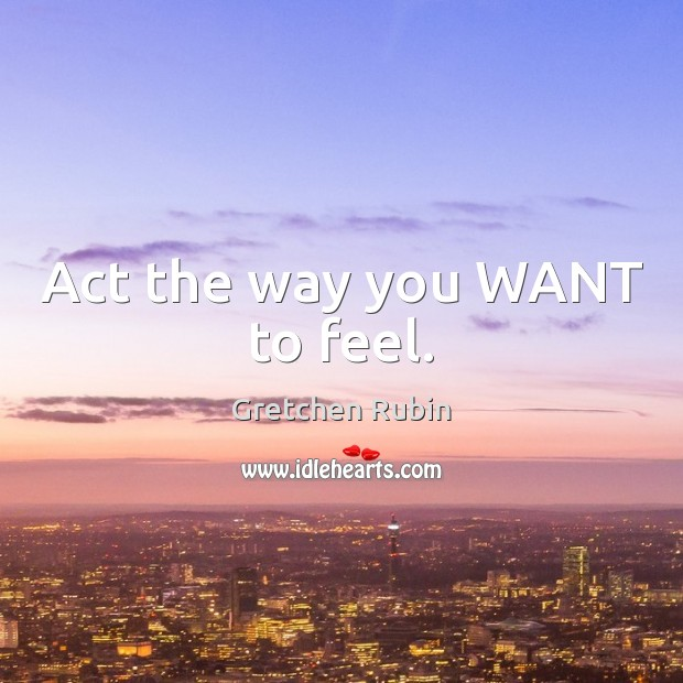 Act the way you WANT to feel. Gretchen Rubin Picture Quote