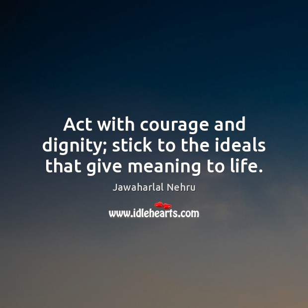 Image, Act with courage and dignity; stick to the ideals that give meaning to life.