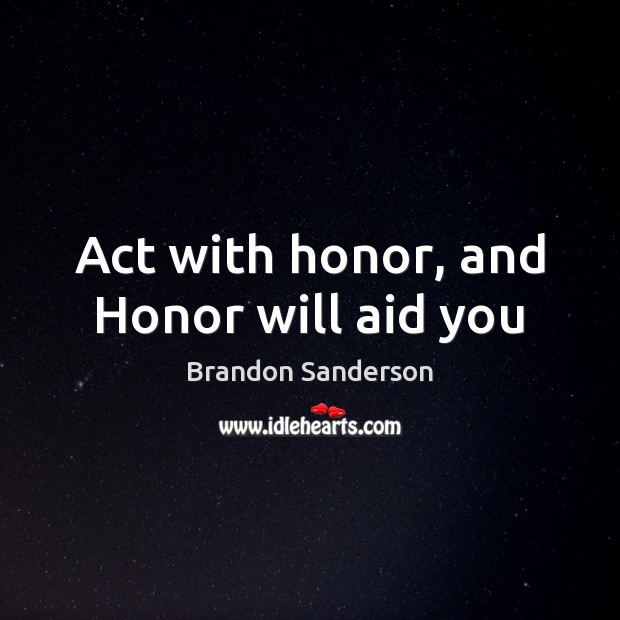 Act with honor, and Honor will aid you Brandon Sanderson Picture Quote